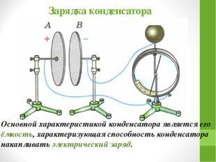 Зарядка конденсатора Основной характеристикой конденсатора является его ёмкос