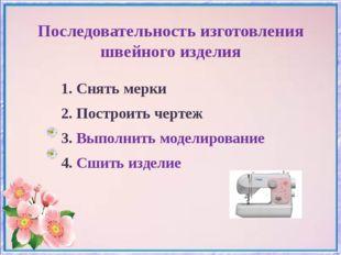 Последовательность изготовления швейного изделия 1. Снять мерки 2. Построить
