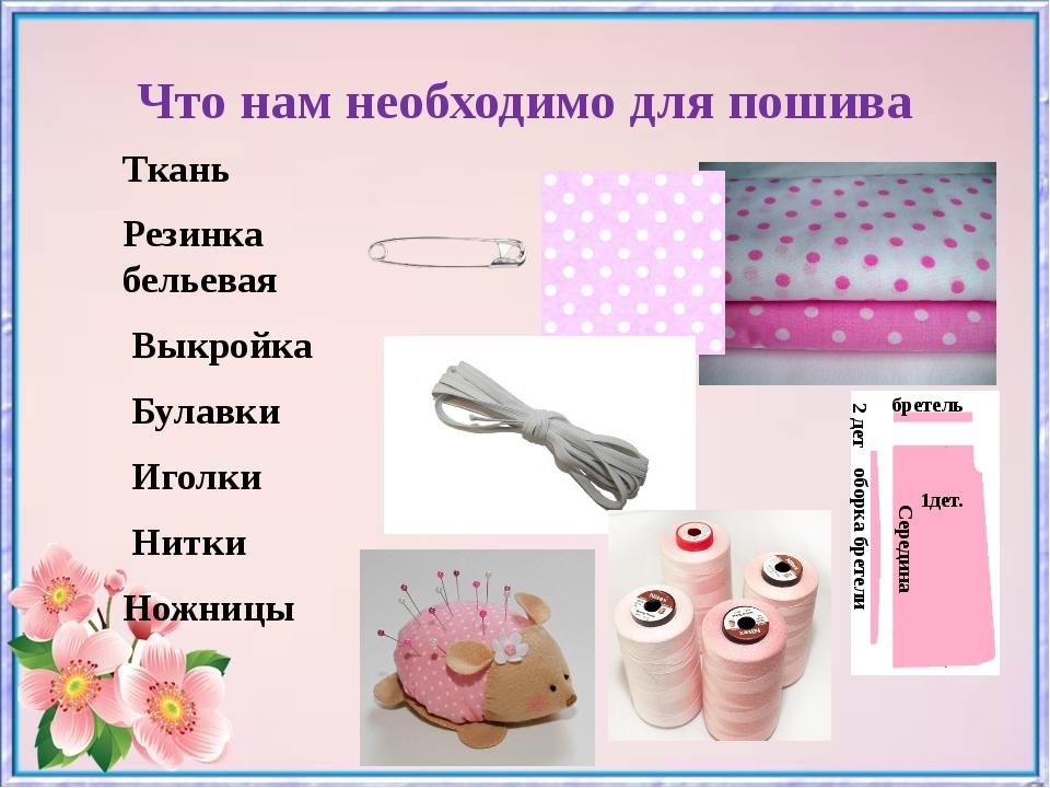 Что нам необходимо для пошива Ткань Резинка бельевая Выкройка Булавки Иголки...