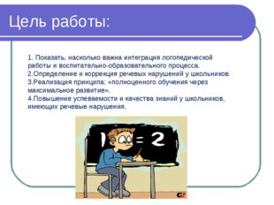 Цель работы: 1. Показать, насколько важна интеграция логопедической работы и