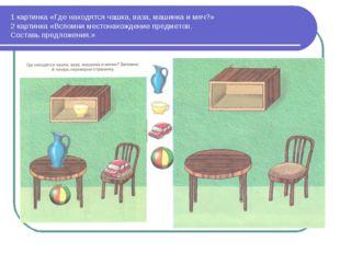 1 картинка «Где находятся чашка, ваза, машинка и мяч?» 2 картинка «Вспомни ме
