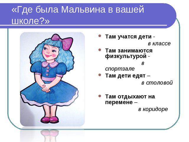 «Где была Мальвина в вашей школе?» Там учатся дети - в классе Там занимаются...