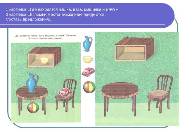 1 картинка «Где находятся чашка, ваза, машинка и мяч?» 2 картинка «Вспомни ме...