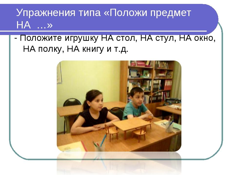 Упражнения типа «Положи предмет НА …» - Положите игрушку НА стол, НА стул, Н...