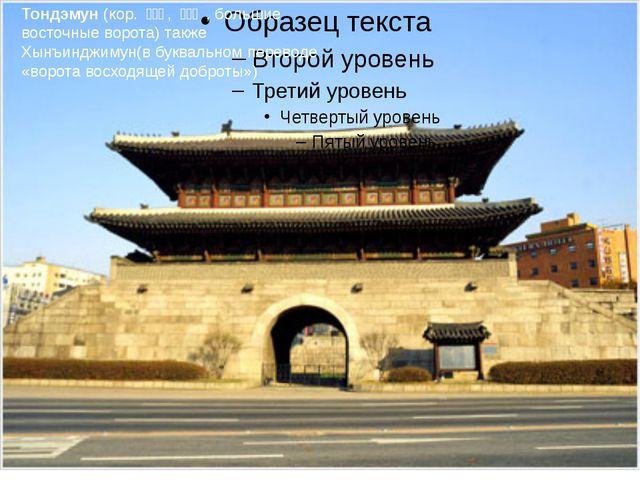 Тондэмун (кор. 동대문, 東大門 , большие восточные ворота) также Хынъинджимун...