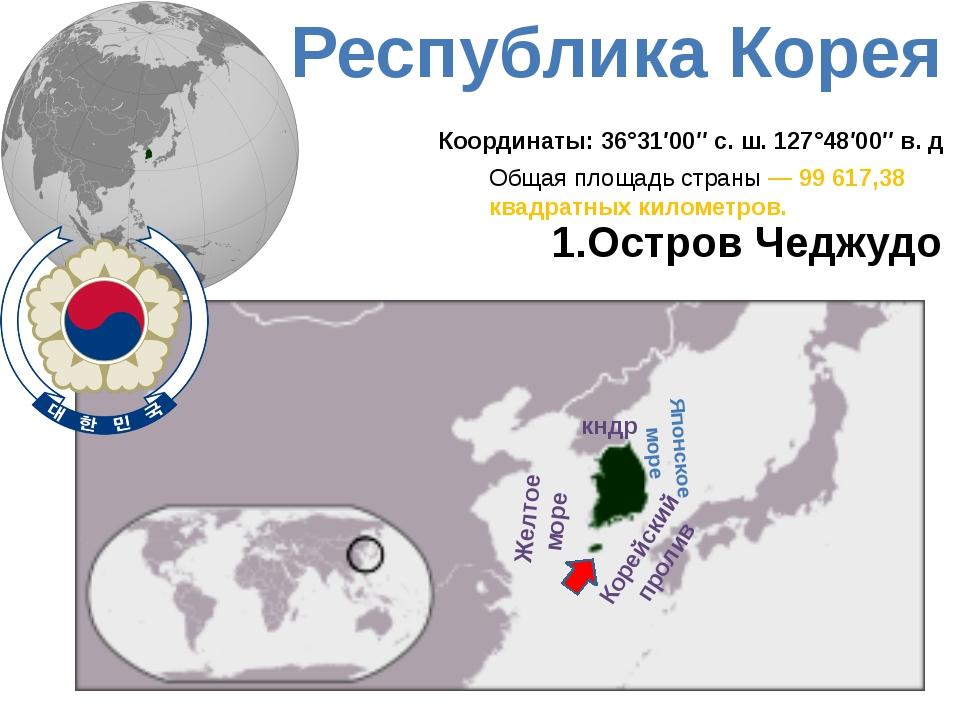 Республика Корея кндр Японское море Желтое море Корейский пролив 1.Остров Чед...