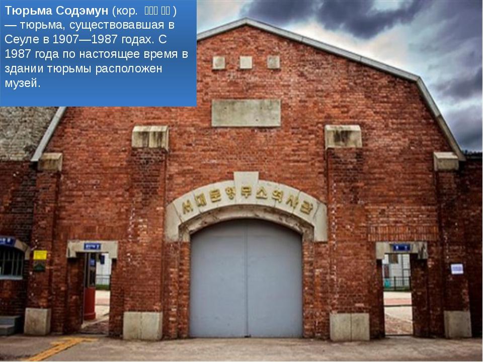 Тюрьма Содэмун (кор. 서대문 감옥) — тюрьма, существовавшая в Сеуле в 1907—19...