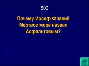 500 Почему Иосиф Флавий Мертвое море назвал Асфальтовым?