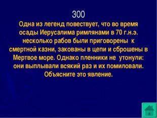 300 Одна из легенд повествует, что во время осады Иерусалима римлянами в 70 г