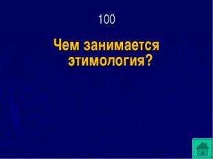 Чем занимается этимология? 100