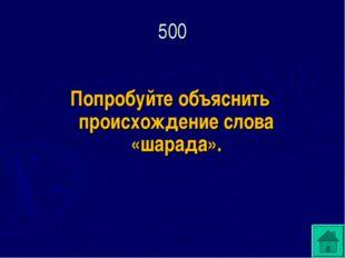 Попробуйте объяснить происхождение слова «шарада». 500