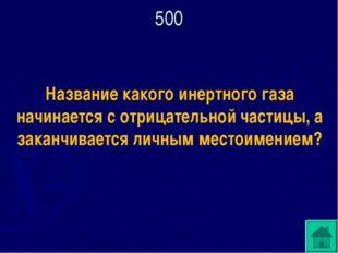 500 Название какого инертного газа начинается с отрицательной частицы, а зака