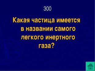 Какая частица имеется в названии самого легкого инертного газа? 300