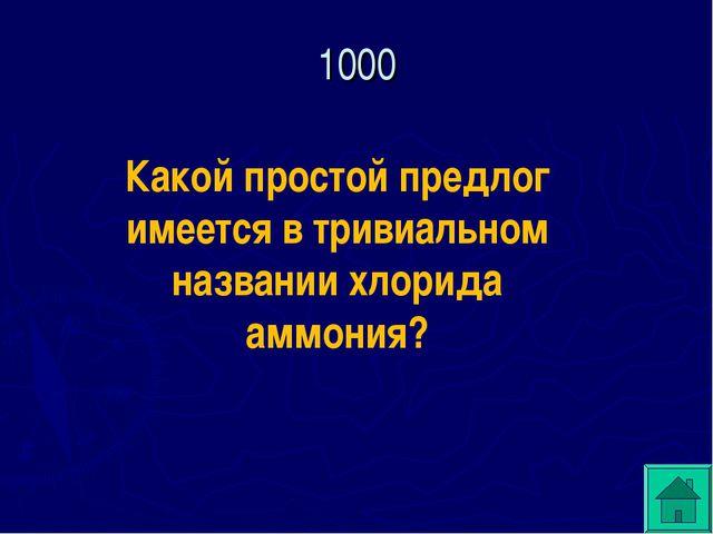 Какой простой предлог имеется в тривиальном названии хлорида аммония? 1000