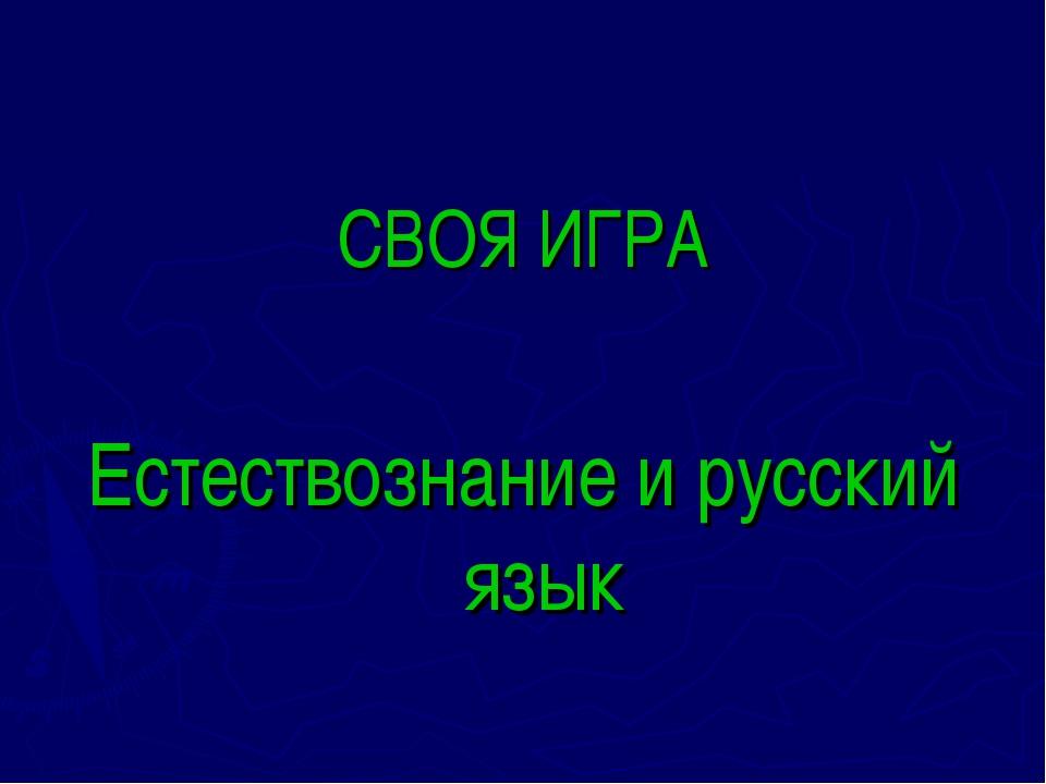 СВОЯ ИГРА Естествознание и русский язык