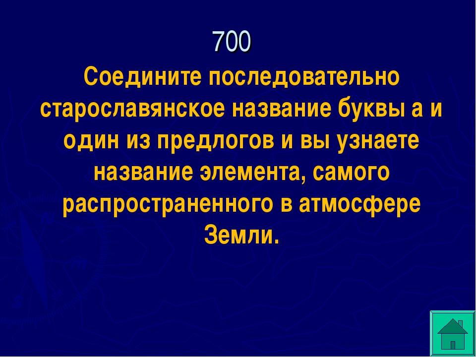 700 Соедините последовательно старославянское название буквы а и один из пред...