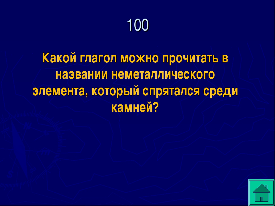 100  Какой глагол можно прочитать в названии неметаллического элемента, кото...