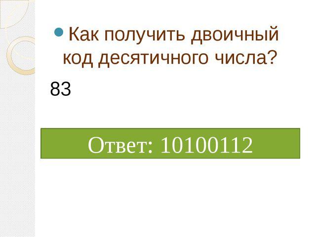 Как получить двоичный код десятичного числа? Ответ: 10100112 83