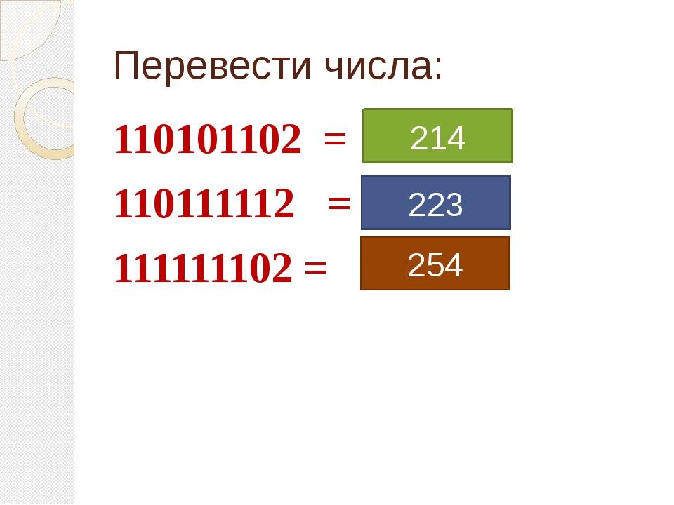 Перевести числа: 110101102 = 110111112 = 111111102 = 214 223 254