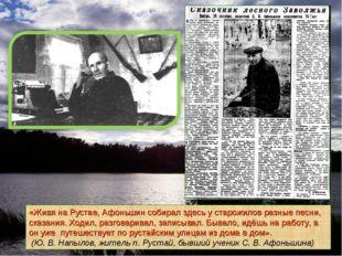 «Живя на Рустае, Афоньшин собирал здесь у старожилов разные песни, сказания.