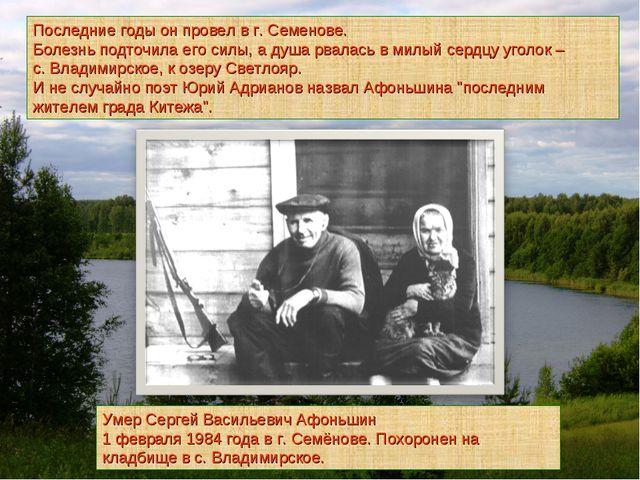 Умер Сергей Васильевич Афоньшин 1 февраля 1984 года в г. Семёнове. Похоронен...