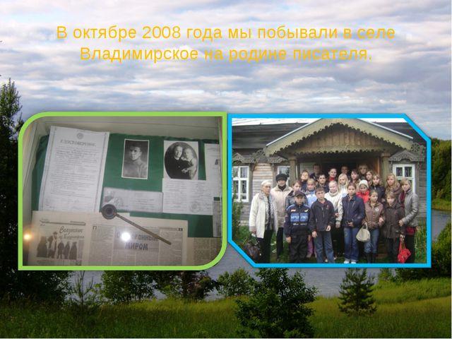 В октябре 2008 года мы побывали в селе Владимирское на родине писателя.