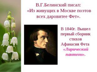В.Г.Белинский писал: «Из живущих в Москве поэтов всех даровитее Фет». В 1840г