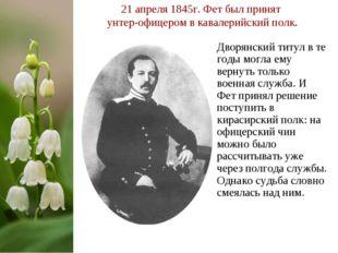 21 апреля 1845г. Фет был принят унтер-офицером в кавалерийский полк. Дворянск