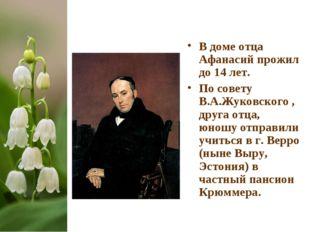 В доме отца Афанасий прожил до 14 лет. По совету В.А.Жуковского , друга отца,