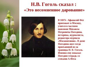 Н.В. Гоголь сказал : «Это несомненное дарование» В 1837г. Афанасий Фет приезж