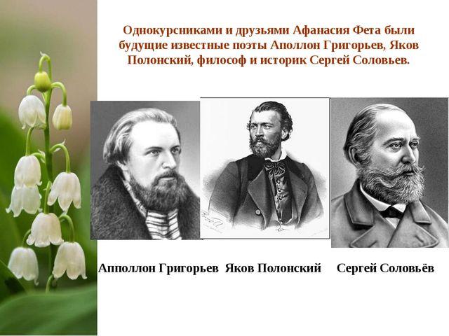Однокурсниками и друзьями Афанасия Фета были будущие известные поэты Аполлон...