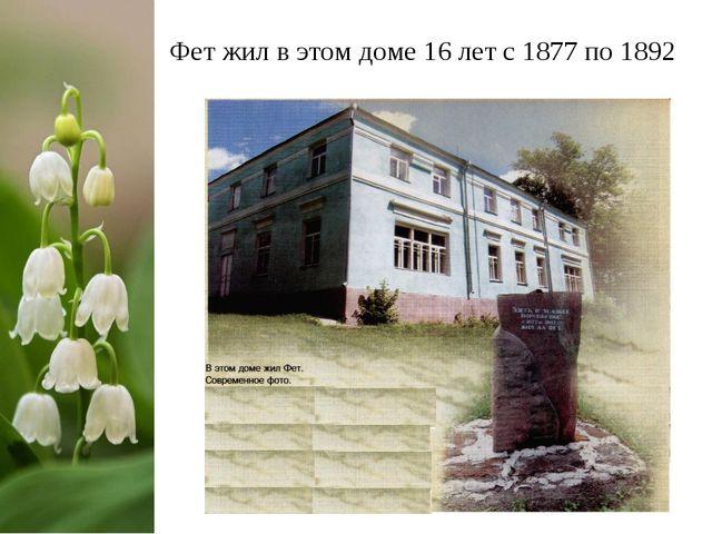 Фет жил в этом доме 16 лет с 1877 по 1892