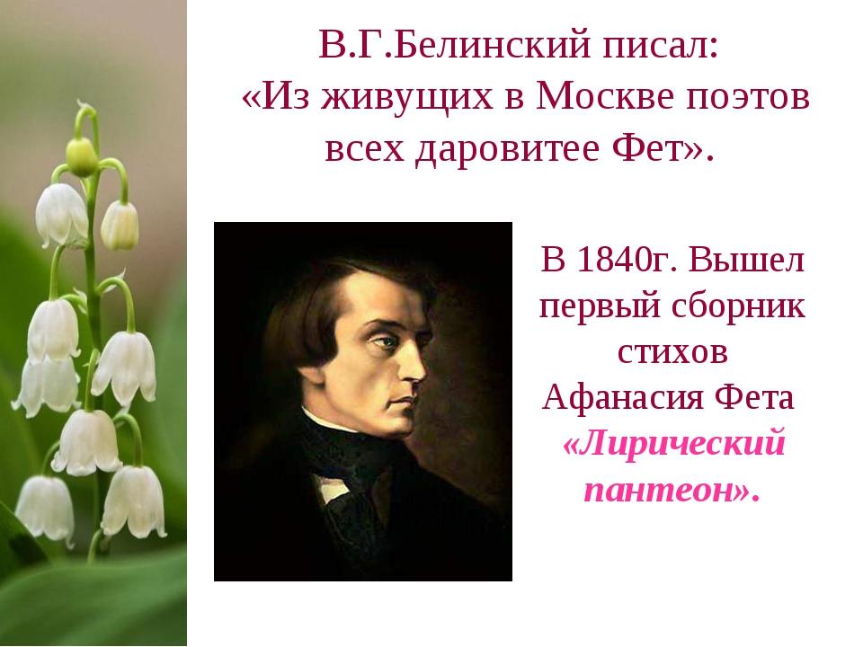 В.Г.Белинский писал: «Из живущих в Москве поэтов всех даровитее Фет». В 1840г...