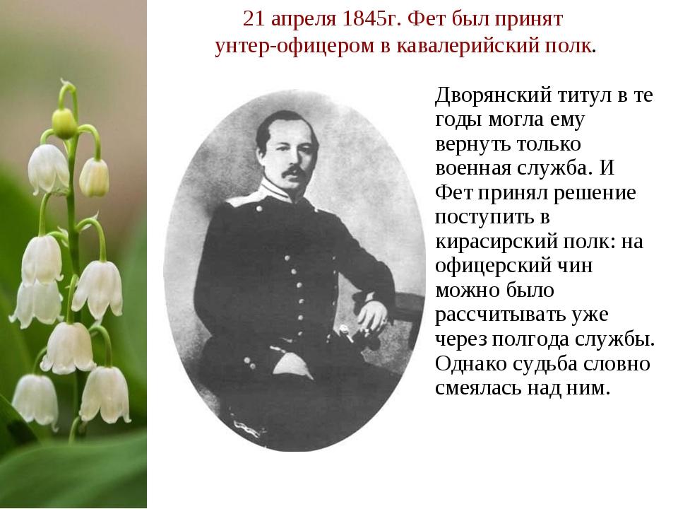 21 апреля 1845г. Фет был принят унтер-офицером в кавалерийский полк. Дворянск...