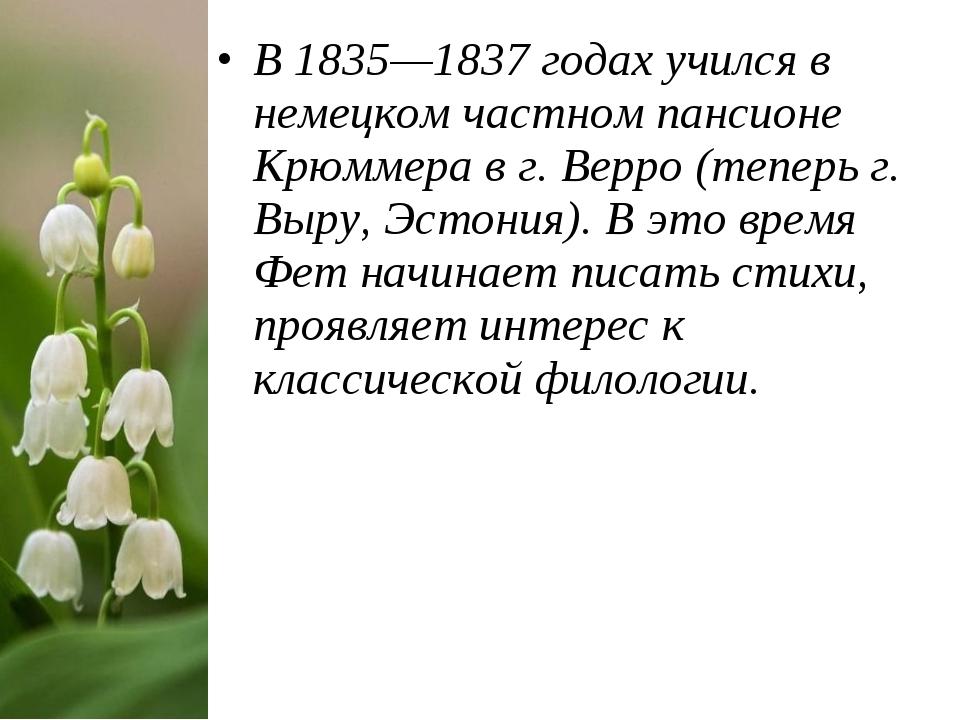 В 1835—1837годах учился в немецком частном пансионе Крюммера в г. Верро (теп...
