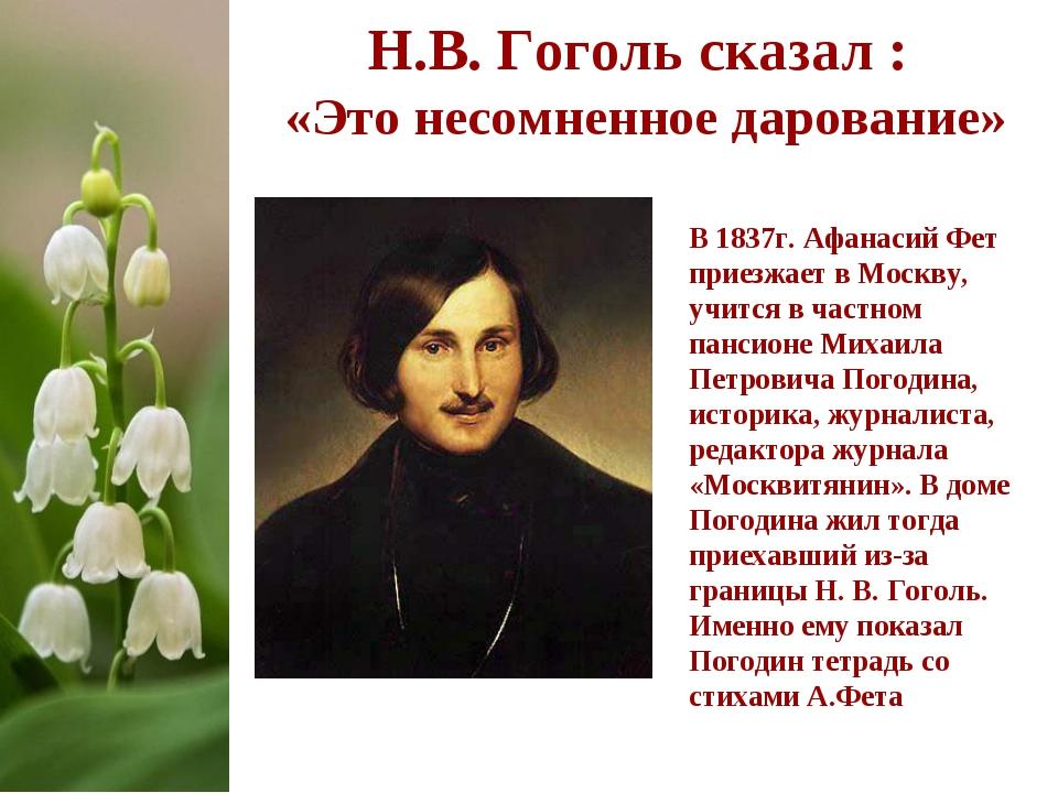 Н.В. Гоголь сказал : «Это несомненное дарование» В 1837г. Афанасий Фет приезж...