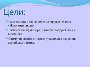 Цели: Актуализация изученного материала по теме «Известные люди»; Расширение