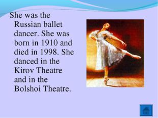 She was the Russian ballet dancer. She was born in 1910 and died in 1998. She