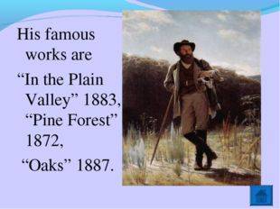 """His famous works are """"In the Plain Valley"""" 1883, """"Pine Forest"""" 1872, """"Oaks"""" 1"""