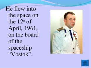 He flew into the space on the 12th of April, 1961, on the board of the spaces