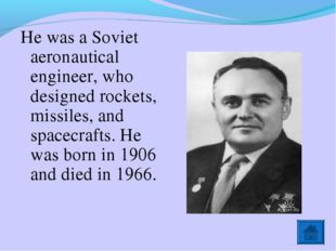 He was a Soviet aeronautical engineer, who designed rockets, missiles, and sp