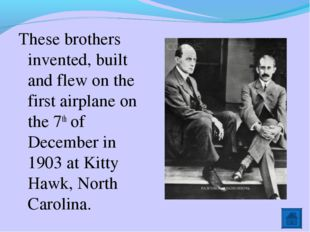 These brothers invented, built and flew on the first airplane on the 7th of D