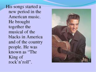 His songs started a new period in the American music. He brought together the