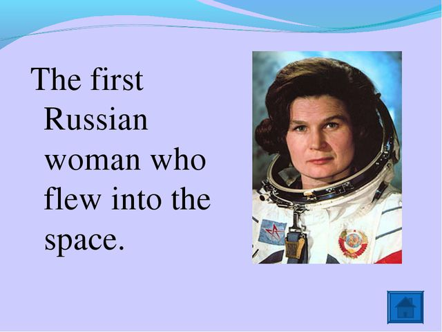 The first Russian woman who flew into the space.