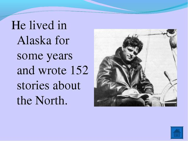 He lived in Alaska for some years and wrote 152 stories about the North.