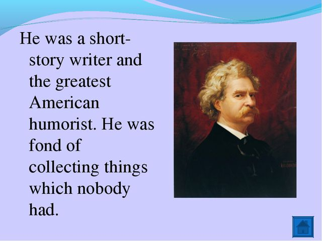 He was a short-story writer and the greatest American humorist. He was fond o...