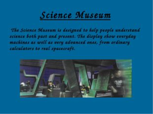Science Museum The Science Museum is designed to help people understand scien