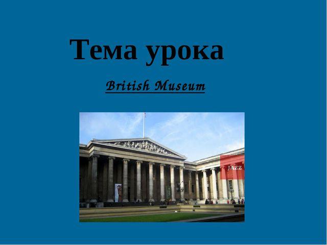 Тема урока British Museum