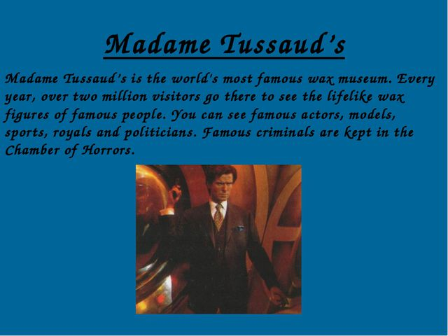 Madame Tussaud's Madame Tussaud's is the world's most famous wax museum. Ever...