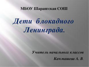 МБОУ Шарангская СОШ Дети блокадного Ленинграда. Учитель начальных классов Кач